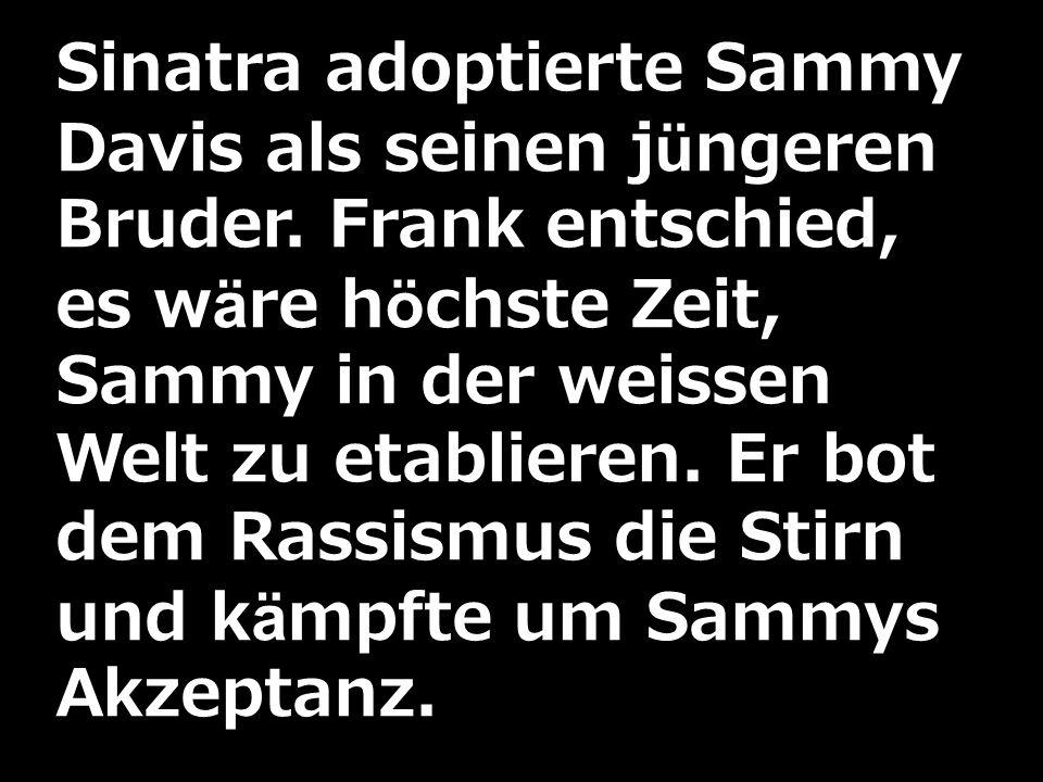 Sinatra adoptierte Sammy Davis als seinen jüngeren Bruder. Frank entschied, es wäre höchste Zeit, Sammy in der weissen Welt zu etablieren. Er bot dem