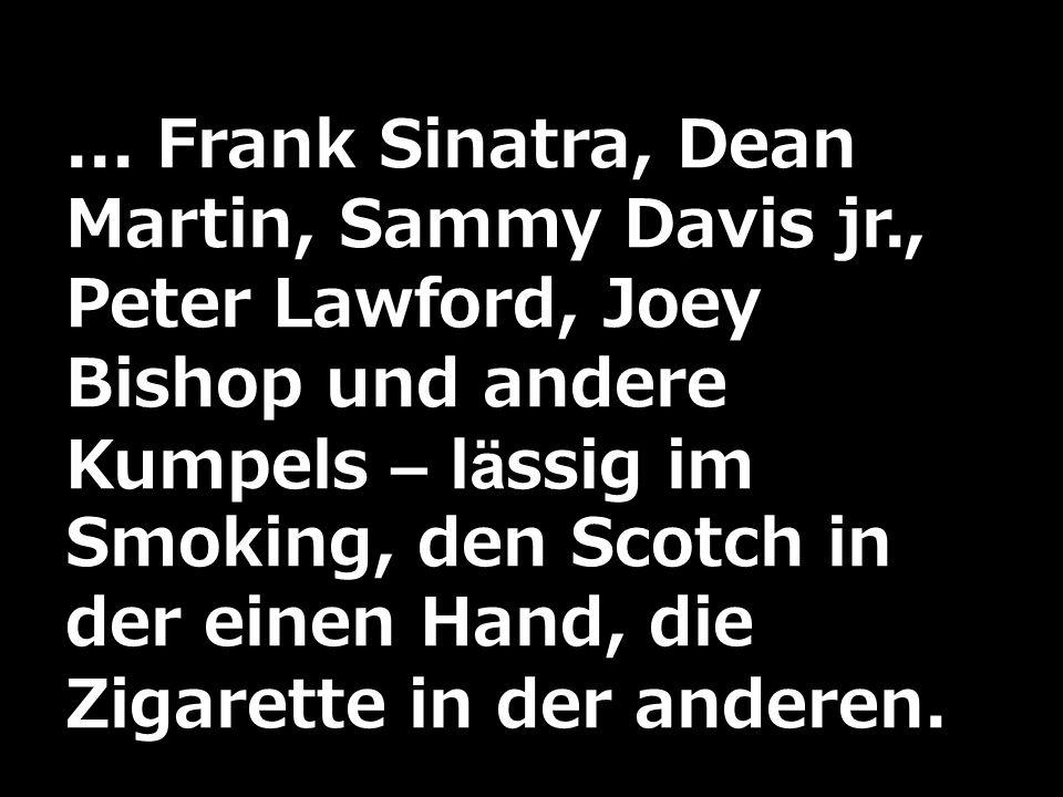 ... Frank Sinatra, Dean Martin, Sammy Davis jr., Peter Lawford, Joey Bishop und andere Kumpels – lässig im Smoking, den Scotch in der einen Hand, die
