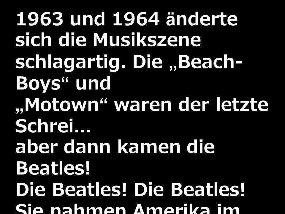 1963 und 1964 änderte sich die Musikszene schlagartig. Die Beach- Boys undMotown waren der letzte Schrei… aber dann kamen die Beatles! Die Beatles! Si