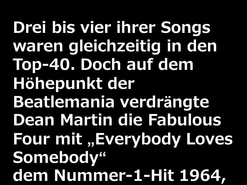Drei bis vier ihrer Songs waren gleichzeitig in den Top-40. Doch auf dem Höhepunkt der Beatlemania verdrängte Dean Martin die Fabulous Four mit Everyb