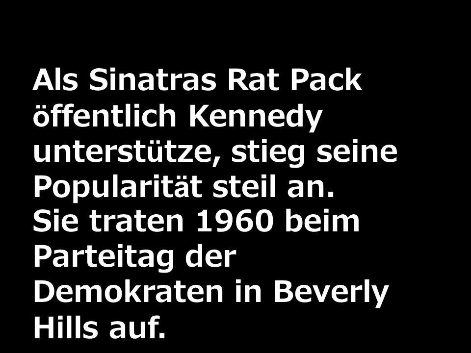 Als Sinatras Rat Pack öffentlich Kennedy unterstütze, stieg seine Popularität steil an. Sie traten 1960 beim Parteitag der Demokraten in Beverly Hills