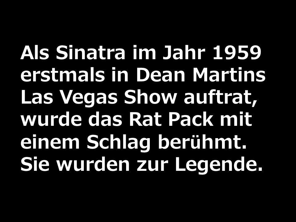 Als Sinatra im Jahr 1959 erstmals in Dean Martins Las Vegas Show auftrat, wurde das Rat Pack mit einem Schlag berühmt. Sie wurden zur Legende.
