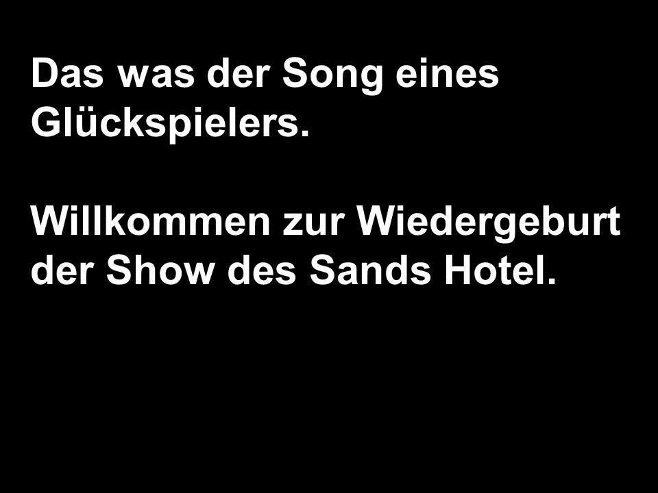 Das was der Song eines Glückspielers. Willkommen zur Wiedergeburt der Show des Sands Hotel.