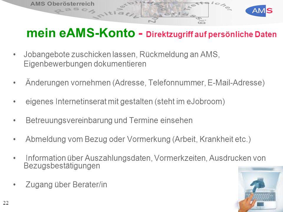 22 mein eAMS-Konto - Direktzugriff auf persönliche Daten Jobangebote zuschicken lassen, Rückmeldung an AMS, Eigenbewerbungen dokumentieren Änderungen