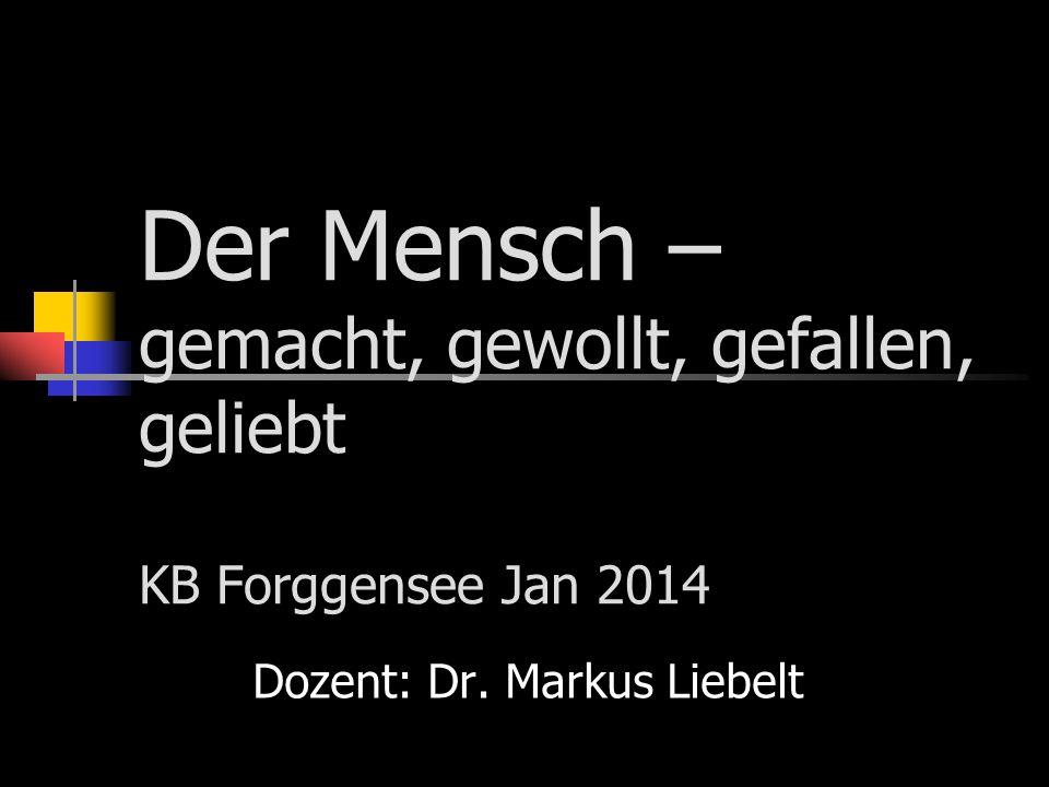 Der Mensch – gemacht, gewollt, gefallen, geliebt KB Forggensee Jan 2014 Dozent: Dr. Markus Liebelt