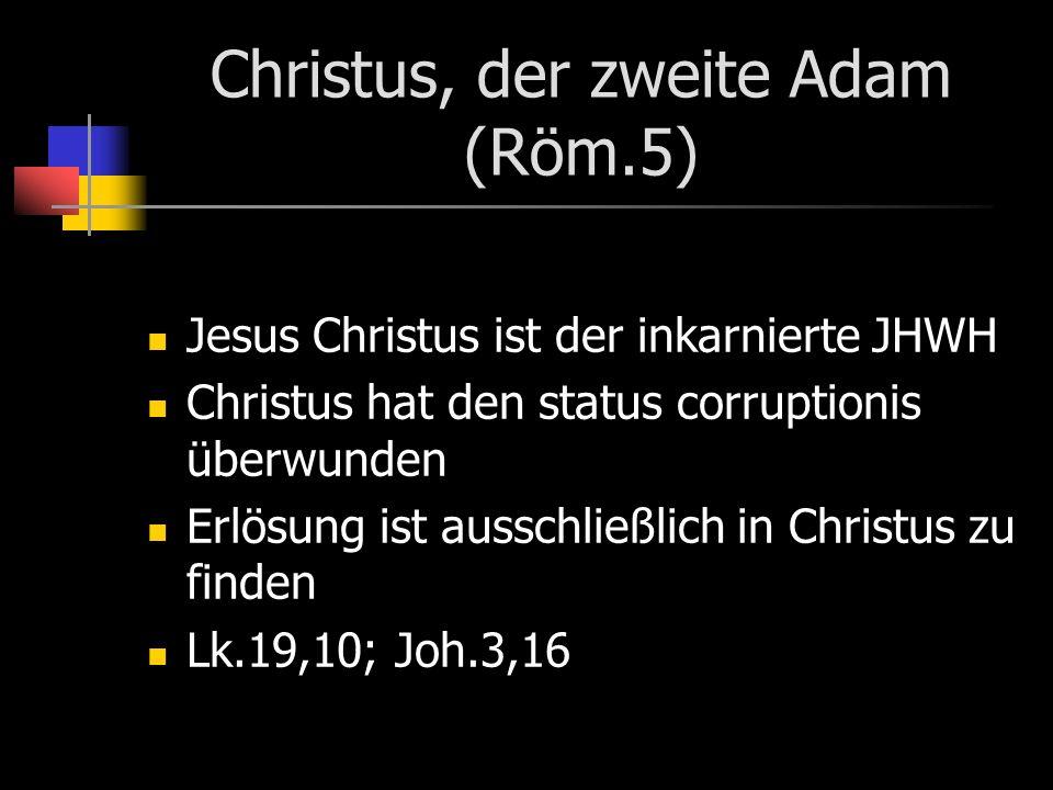 Christus, der zweite Adam (Röm.5) Jesus Christus ist der inkarnierte JHWH Christus hat den status corruptionis überwunden Erlösung ist ausschließlich in Christus zu finden Lk.19,10; Joh.3,16