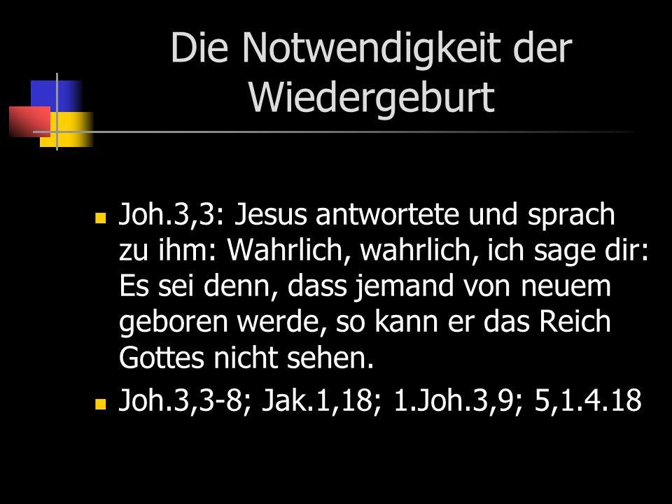 Die Notwendigkeit der Wiedergeburt Joh.3,3: Jesus antwortete und sprach zu ihm: Wahrlich, wahrlich, ich sage dir: Es sei denn, dass jemand von neuem geboren werde, so kann er das Reich Gottes nicht sehen.
