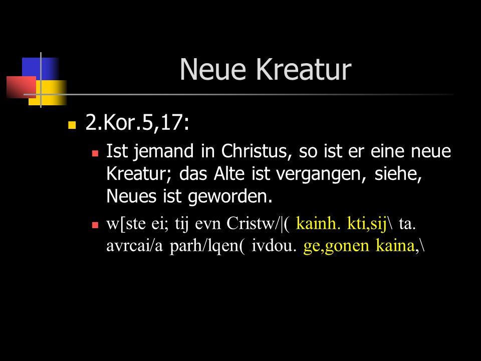 Neue Kreatur 2.Kor.5,17: Ist jemand in Christus, so ist er eine neue Kreatur; das Alte ist vergangen, siehe, Neues ist geworden. w[ste ei; tij evn Cri