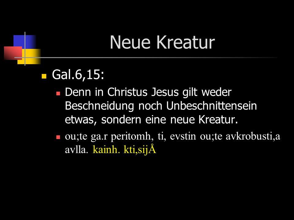 Neue Kreatur Gal.6,15: Denn in Christus Jesus gilt weder Beschneidung noch Unbeschnittensein etwas, sondern eine neue Kreatur. ou;te ga.r peritomh, ti
