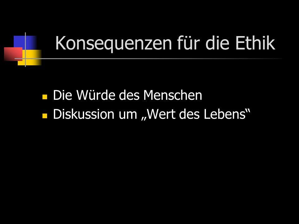 Konsequenzen für die Ethik Die Würde des Menschen Diskussion um Wert des Lebens