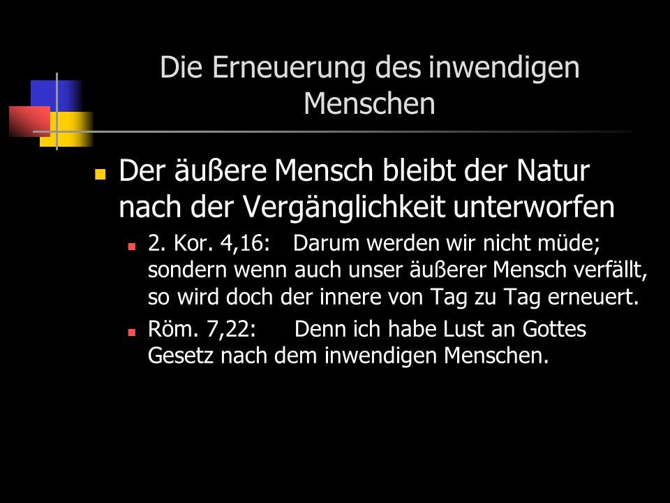 Die Erneuerung des inwendigen Menschen Der äußere Mensch bleibt der Natur nach der Vergänglichkeit unterworfen 2.