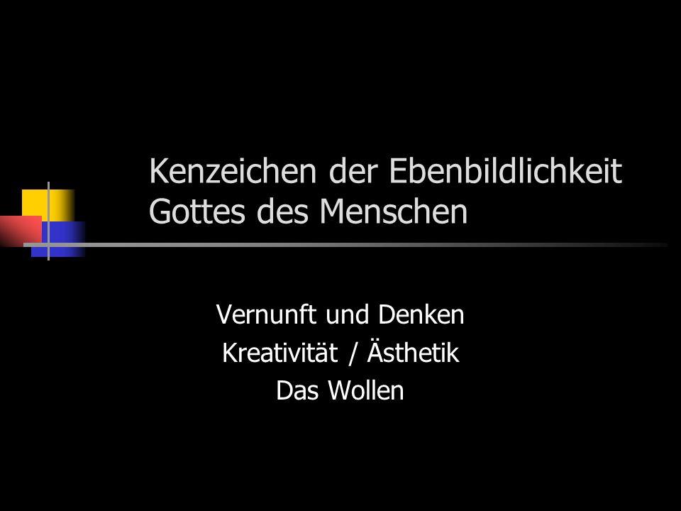 Kenzeichen der Ebenbildlichkeit Gottes des Menschen Vernunft und Denken Kreativität / Ästhetik Das Wollen