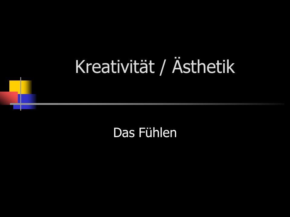 Kreativität / Ästhetik Das Fühlen