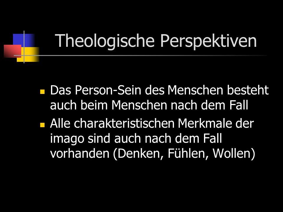 Theologische Perspektiven Das Person-Sein des Menschen besteht auch beim Menschen nach dem Fall Alle charakteristischen Merkmale der imago sind auch nach dem Fall vorhanden (Denken, Fühlen, Wollen)
