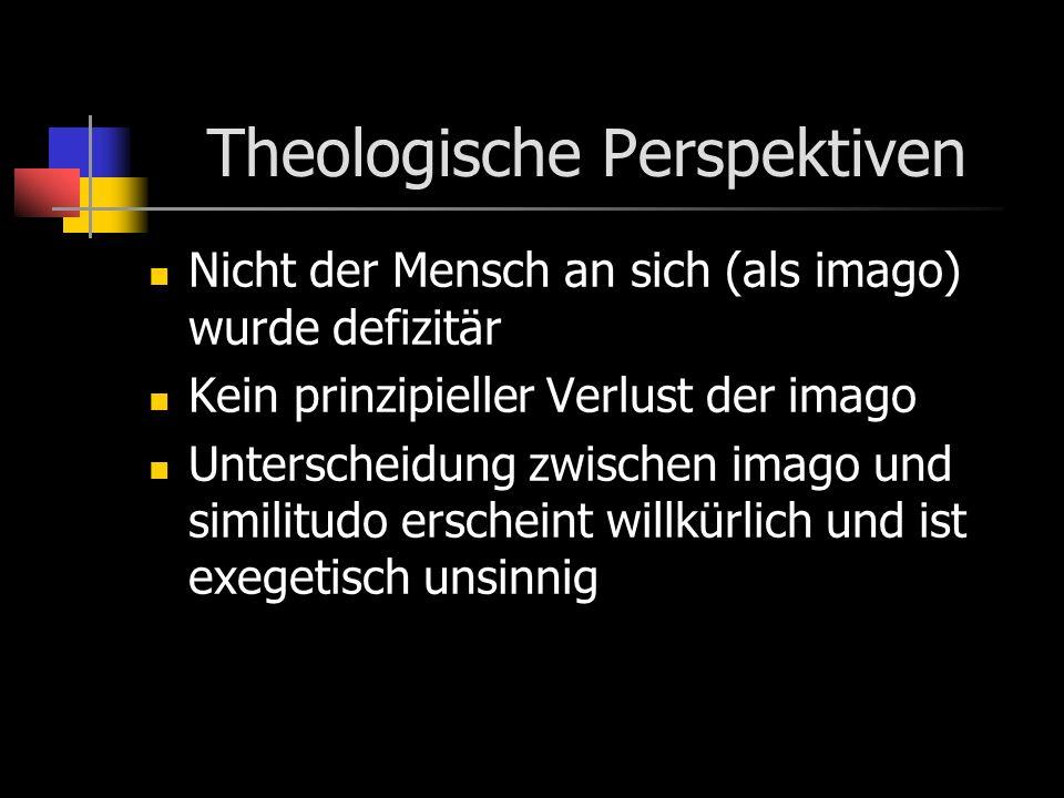 Theologische Perspektiven Nicht der Mensch an sich (als imago) wurde defizitär Kein prinzipieller Verlust der imago Unterscheidung zwischen imago und similitudo erscheint willkürlich und ist exegetisch unsinnig