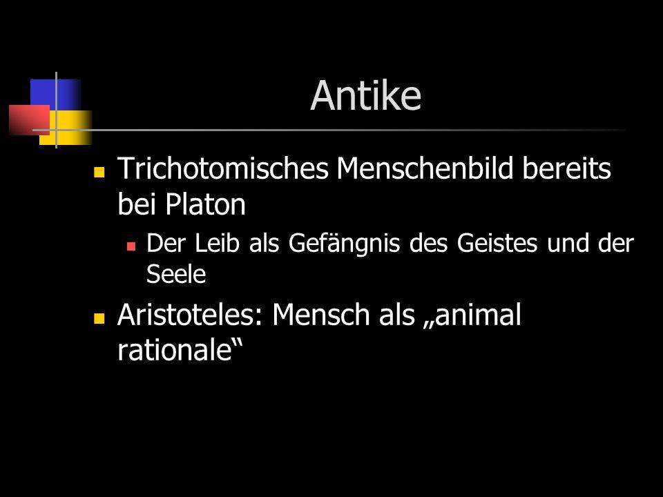 Antike Trichotomisches Menschenbild bereits bei Platon Der Leib als Gefängnis des Geistes und der Seele Aristoteles: Mensch als animal rationale