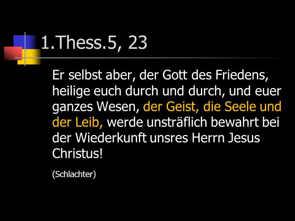 1.Thess.5, 23 Er selbst aber, der Gott des Friedens, heilige euch durch und durch, und euer ganzes Wesen, der Geist, die Seele und der Leib, werde unsträflich bewahrt bei der Wiederkunft unsres Herrn Jesus Christus.