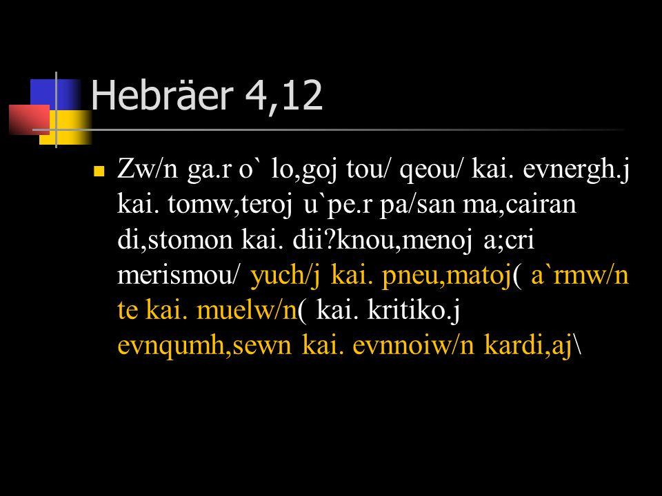 Hebräer 4,12 Zw/n ga.r o` lo,goj tou/ qeou/ kai. evnergh.j kai. tomw,teroj u`pe.r pa/san ma,cairan di,stomon kai. dii?knou,menoj a;cri merismou/ yuch/
