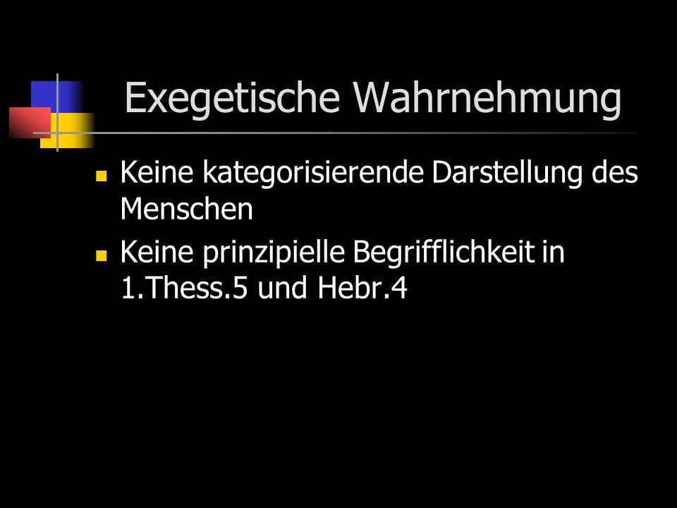 Exegetische Wahrnehmung Keine kategorisierende Darstellung des Menschen Keine prinzipielle Begrifflichkeit in 1.Thess.5 und Hebr.4