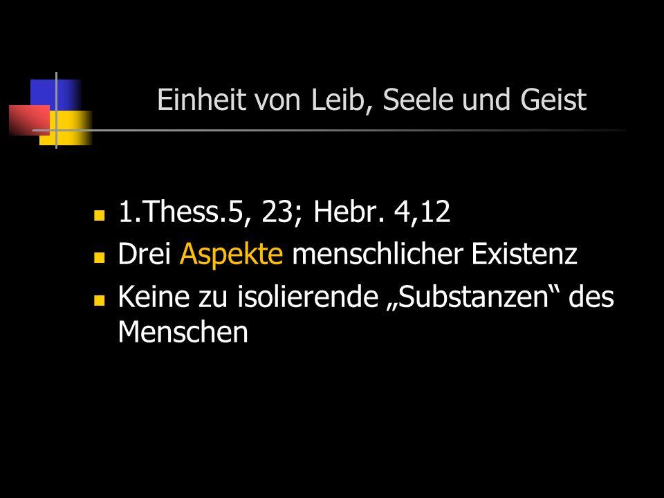 Einheit von Leib, Seele und Geist 1.Thess.5, 23; Hebr. 4,12 Drei Aspekte menschlicher Existenz Keine zu isolierende Substanzen des Menschen