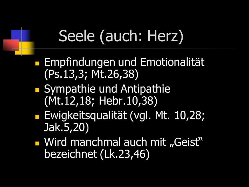 Seele (auch: Herz) Empfindungen und Emotionalität (Ps.13,3; Mt.26,38) Sympathie und Antipathie (Mt.12,18; Hebr.10,38) Ewigkeitsqualität (vgl. Mt. 10,2