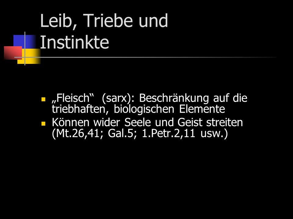 Leib, Triebe und Instinkte Fleisch (sarx): Beschränkung auf die triebhaften, biologischen Elemente Können wider Seele und Geist streiten (Mt.26,41; Gal.5; 1.Petr.2,11 usw.)