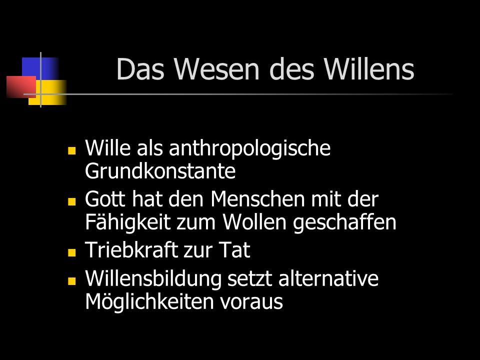 Das Wesen des Willens Wille als anthropologische Grundkonstante Gott hat den Menschen mit der Fähigkeit zum Wollen geschaffen Triebkraft zur Tat Willensbildung setzt alternative Möglichkeiten voraus