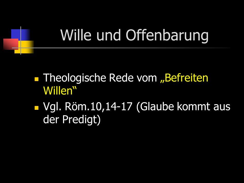 Wille und Offenbarung Theologische Rede vom Befreiten Willen Vgl. Röm.10,14-17 (Glaube kommt aus der Predigt)
