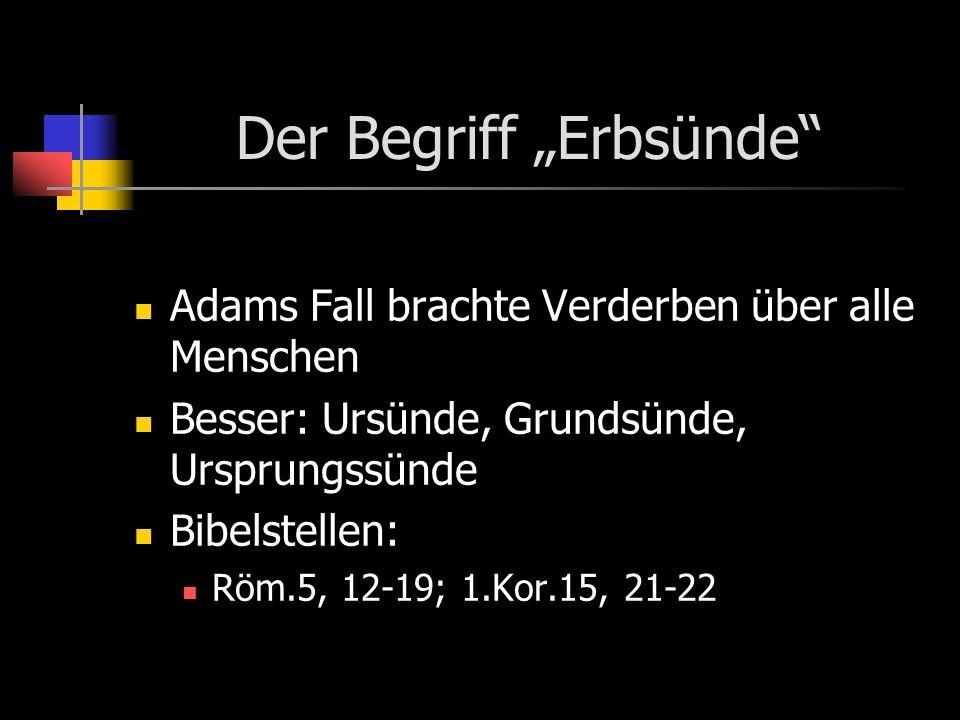 Der Begriff Erbsünde Adams Fall brachte Verderben über alle Menschen Besser: Ursünde, Grundsünde, Ursprungssünde Bibelstellen: Röm.5, 12-19; 1.Kor.15,