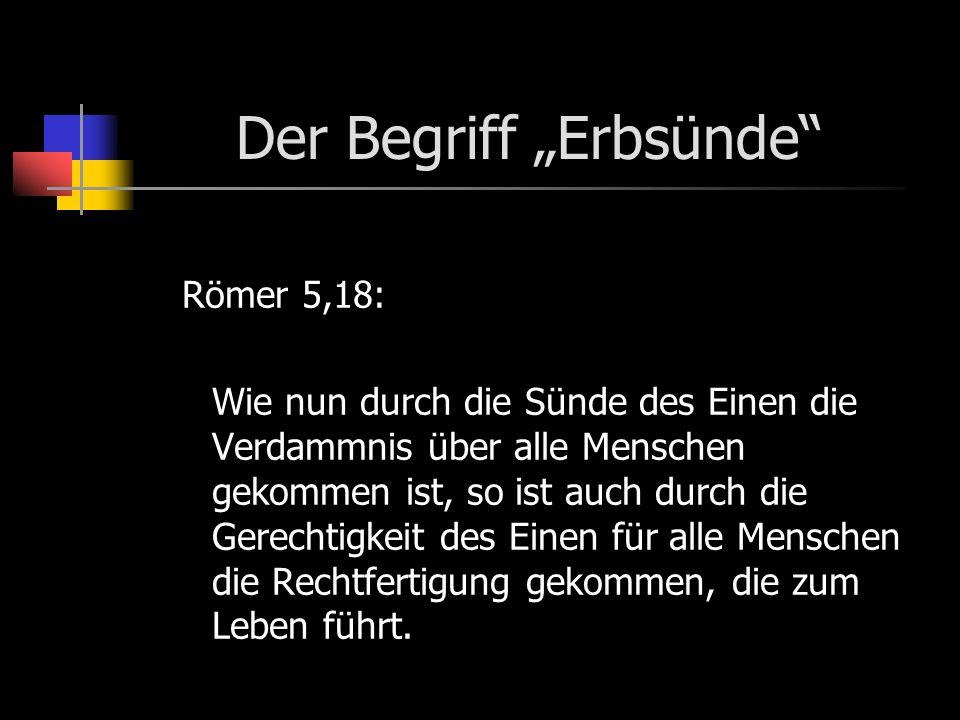 Der Begriff Erbsünde Römer 5,18: Wie nun durch die Sünde des Einen die Verdammnis über alle Menschen gekommen ist, so ist auch durch die Gerechtigkeit des Einen für alle Menschen die Rechtfertigung gekommen, die zum Leben führt.