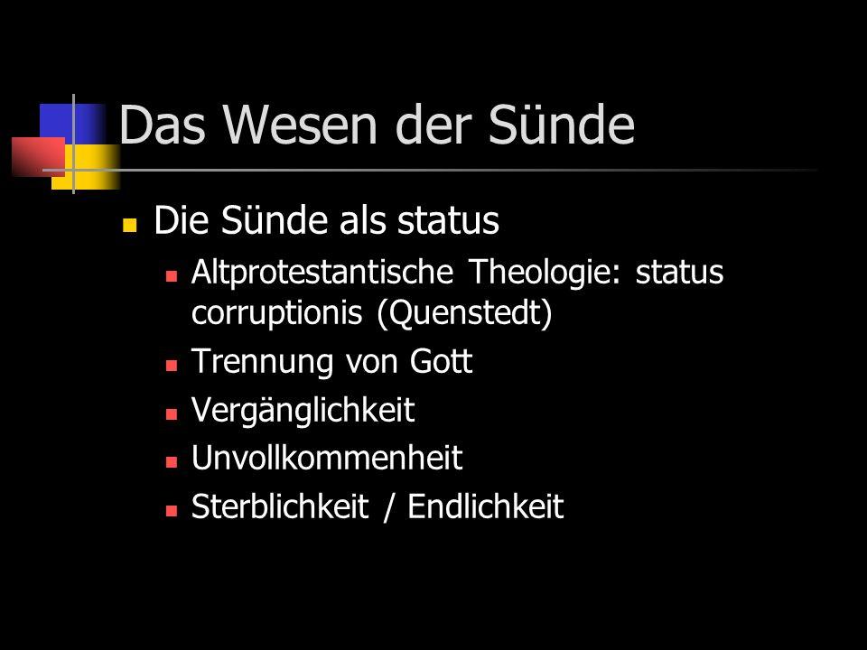 Das Wesen der Sünde Die Sünde als status Altprotestantische Theologie: status corruptionis (Quenstedt) Trennung von Gott Vergänglichkeit Unvollkommenh