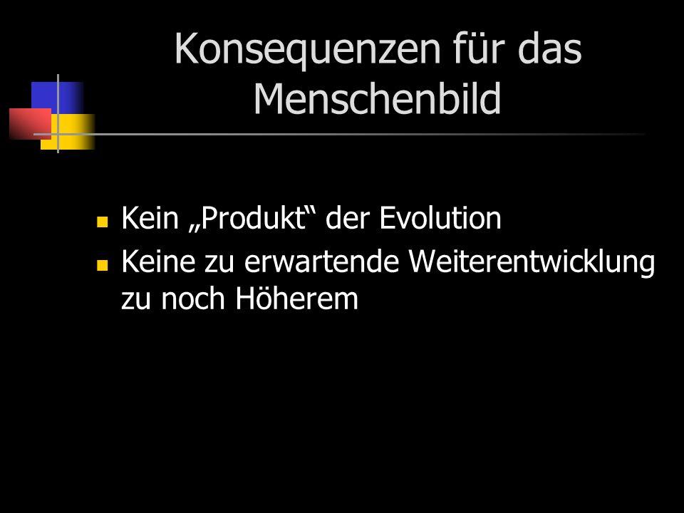Konsequenzen für das Menschenbild Kein Produkt der Evolution Keine zu erwartende Weiterentwicklung zu noch Höherem