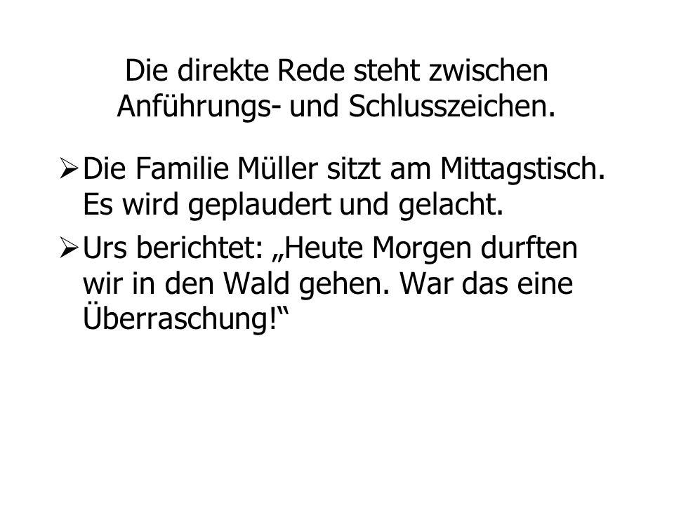 Die direkte Rede steht zwischen Anführungs- und Schlusszeichen. Die Familie Müller sitzt am Mittagstisch. Es wird geplaudert und gelacht. Urs berichte