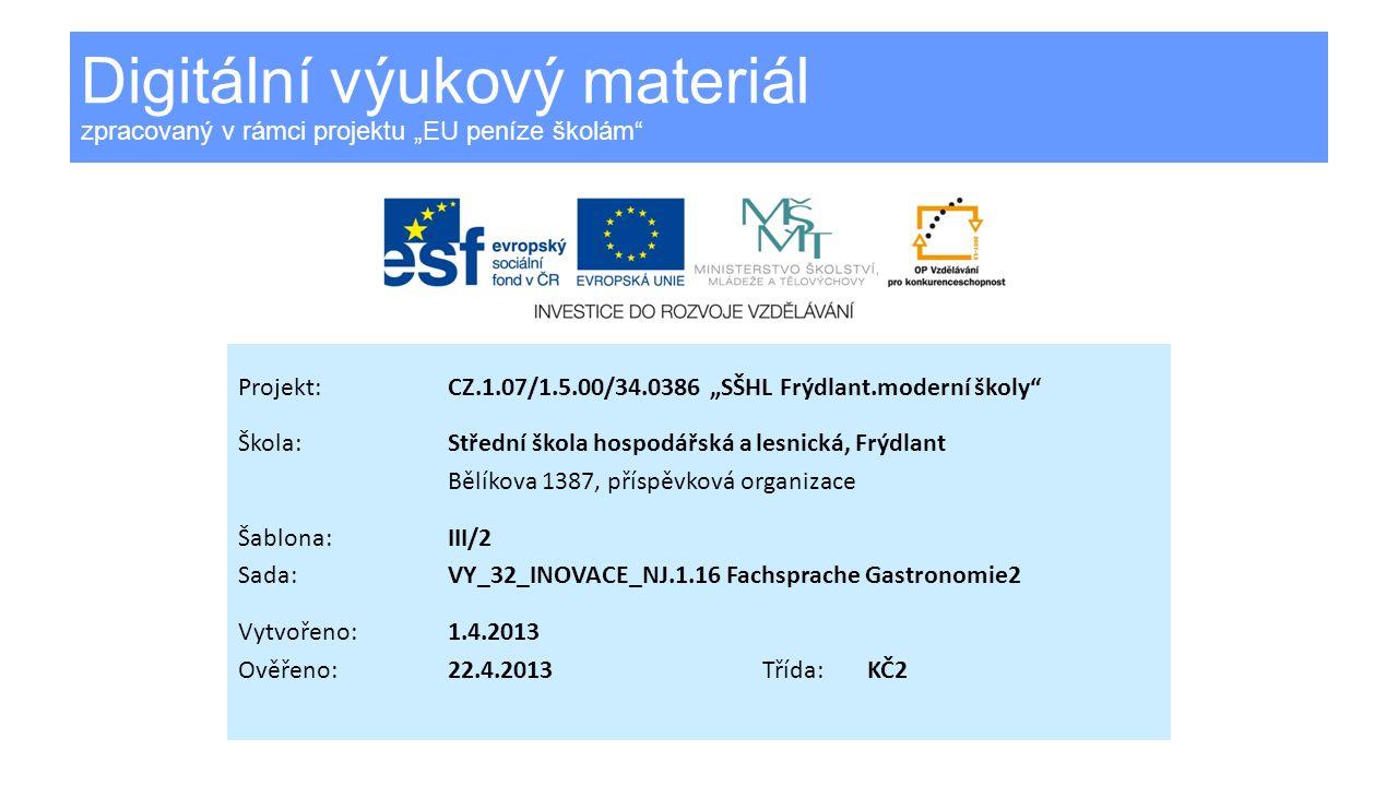 Digitální výukový materiál zpracovaný v rámci projektu EU peníze školám Projekt:CZ.1.07/1.5.00/34.0386 SŠHL Frýdlant.moderní školy Škola:Střední škola hospodářská a lesnická, Frýdlant Bělíkova 1387, příspěvková organizace Šablona:III/2 Sada:VY_32_INOVACE_NJ.1.16 Fachsprache Gastronomie2 Vytvořeno:1.4.2013 Ověřeno: 22.4.2013Třída:KČ2