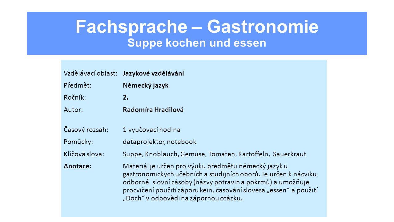 Fachsprache – Gastronomie Suppe kochen und essen Vzdělávací oblast:Jazykové vzdělávání Předmět:Německý jazyk Ročník:2. Autor:Radomíra Hradilová Časový