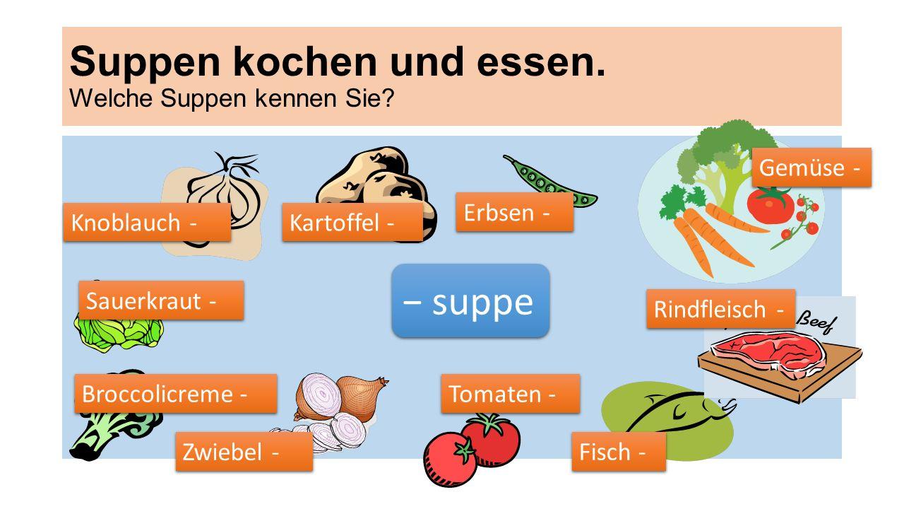 Suppen kochen und essen. Welche Suppen kennen Sie? suppe Kartoffel - Erbsen - Knoblauch - Fisch - Rindfleisch - Tomaten - Zwiebel - Gemüse - Broccolic