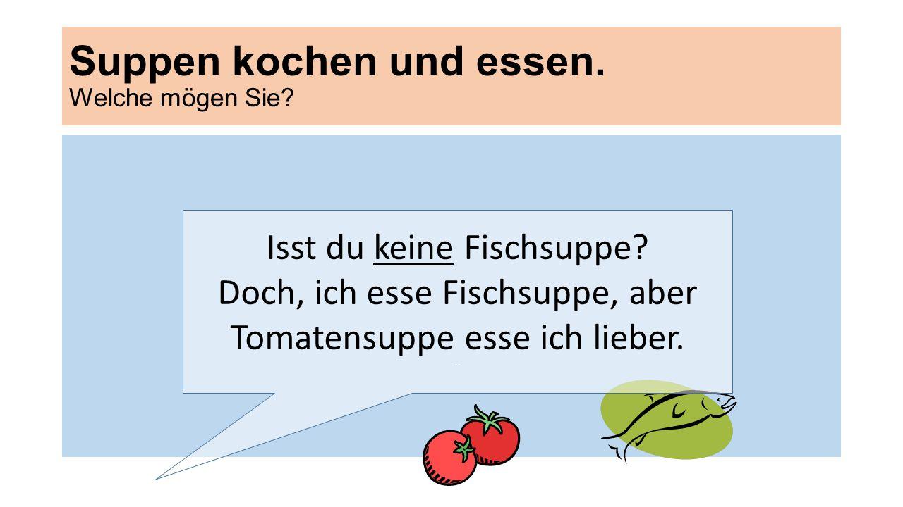 Suppen kochen und essen. Welche mögen Sie? Isst du keine Fischsuppe? Doch, ich esse Fischsuppe, aber Tomatensuppe esse ich lieber. ¨