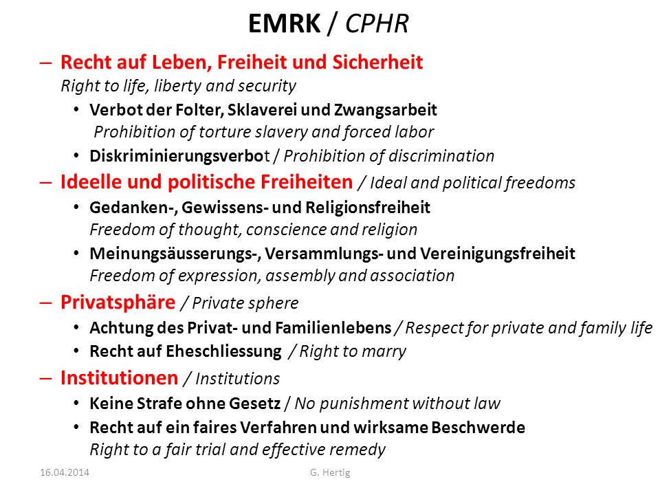 EMRK / CPHR – Recht auf Leben, Freiheit und Sicherheit Right to life, liberty and security Verbot der Folter, Sklaverei und Zwangsarbeit Prohibition of torture slavery and forced labor Diskriminierungsverbot / Prohibition of discrimination – Ideelle und politische Freiheiten / Ideal and political freedoms Gedanken-, Gewissens- und Religionsfreiheit Freedom of thought, conscience and religion Meinungsäusserungs-, Versammlungs- und Vereinigungsfreiheit Freedom of expression, assembly and association – Privatsphäre / Private sphere Achtung des Privat- und Familienlebens / Respect for private and family life Recht auf Eheschliessung / Right to marry – Institutionen / Institutions Keine Strafe ohne Gesetz / No punishment without law Recht auf ein faires Verfahren und wirksame Beschwerde Right to a fair trial and effective remedy G.