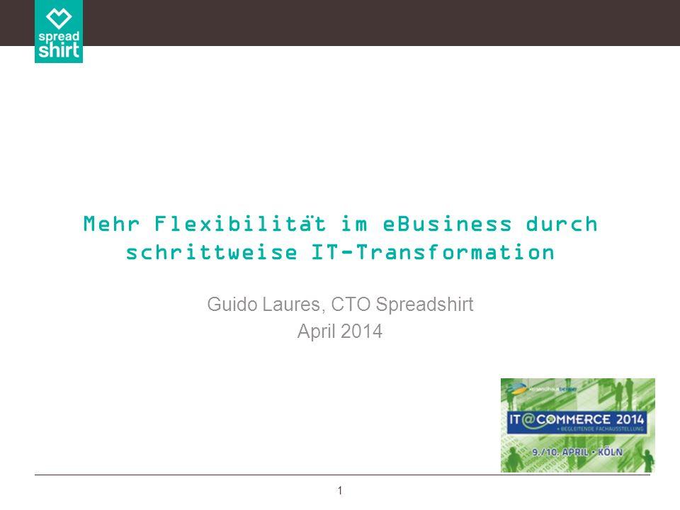1 Guido Laures, CTO Spreadshirt April 2014 Mehr Flexibilita ̈ t im eBusiness durch schrittweise IT-Transformation