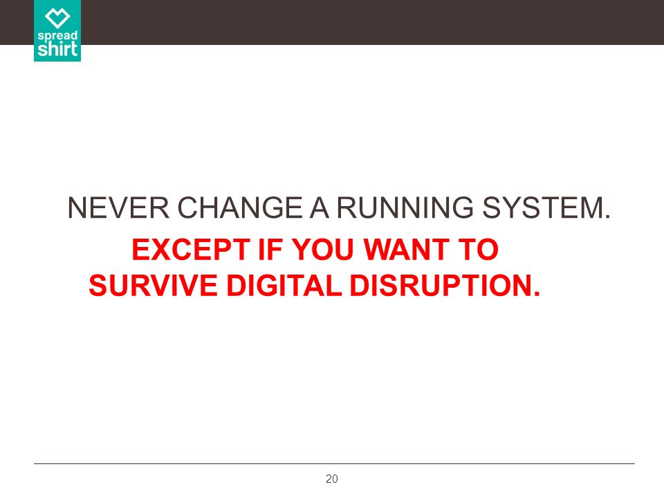20 NEVER CHANGE A RUNNING SYSTEM. EXCEPT IF YOU WANT TO SURVIVE DIGITAL DISRUPTION.