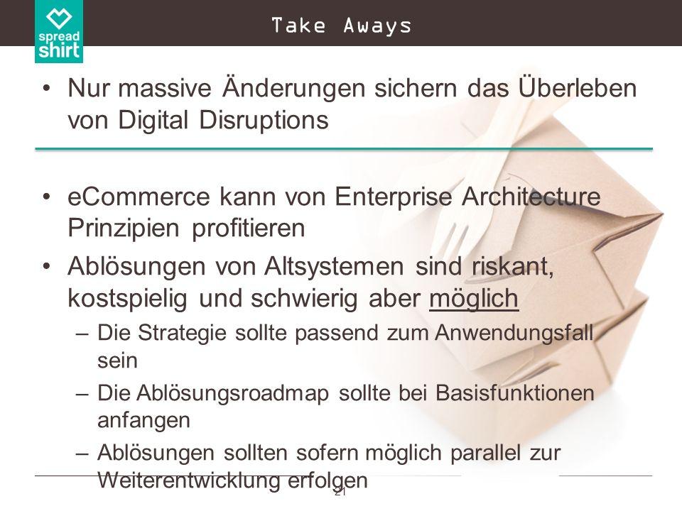 21 Take Aways Nur massive Änderungen sichern das Überleben von Digital Disruptions eCommerce kann von Enterprise Architecture Prinzipien profitieren A