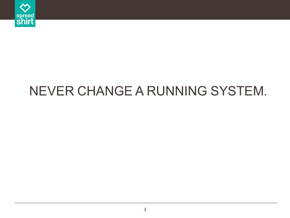 4 NEVER CHANGE A RUNNING SYSTEM.