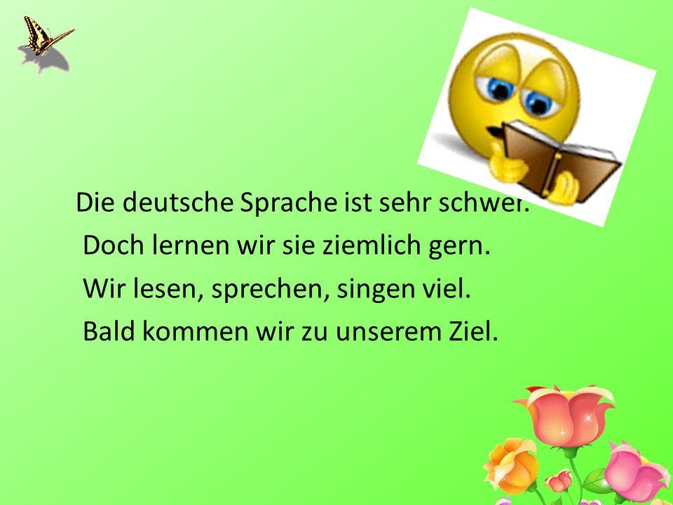 Die deutsche Sprache ist sehr schwer. Doch lernen wir sie ziemlich gern. Wir lesen, sprechen, singen viel. Bald kommen wir zu unserem Ziel.