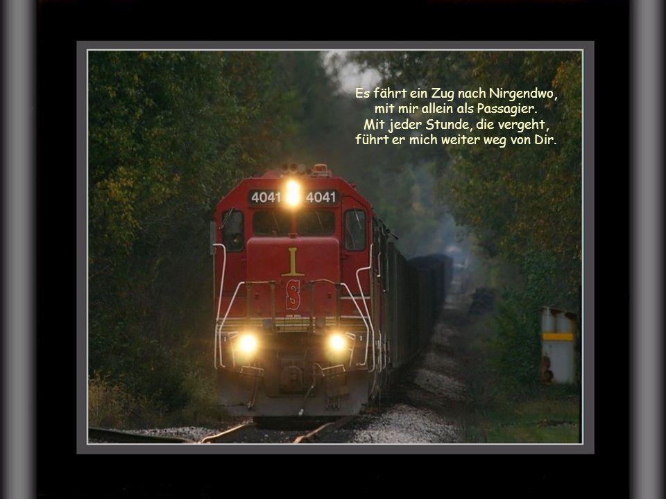 Es fährt ein Zug nach Nirgendwo, bald bist auch Du genau wie ich allein.