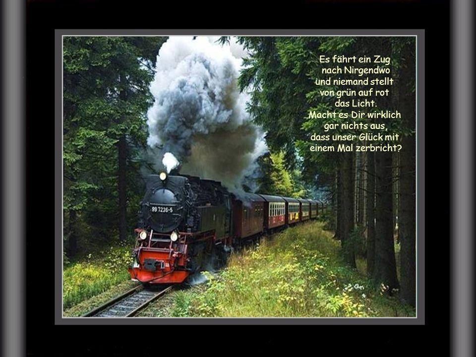 Es fährt ein Zug nach Nirgendwo, den es noch gestern gar nicht gab. Ich hab gedacht, Du glaubst an mich und dass ich Dich für immer hab.