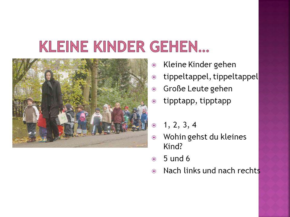 Kleine Kinder gehen tippeltappel, tippeltappel Große Leute gehen tipptapp, tipptapp 1, 2, 3, 4 Wohin gehst du kleines Kind? 5 und 6 Nach links und nac