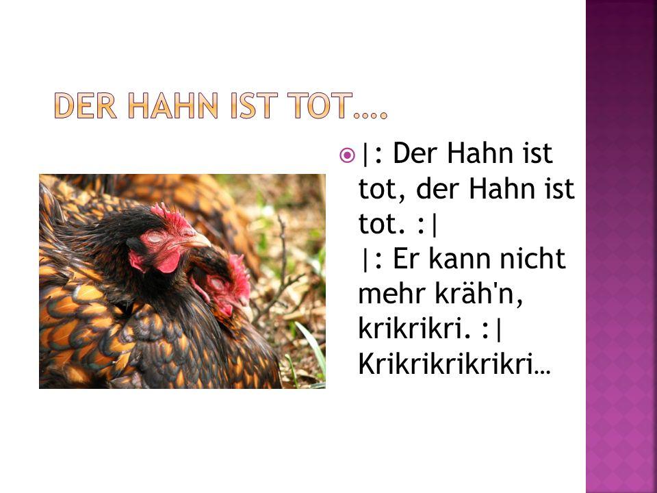 |: Der Hahn ist tot, der Hahn ist tot. :| |: Er kann nicht mehr kräh'n, krikrikri. :| Krikrikrikrikri …