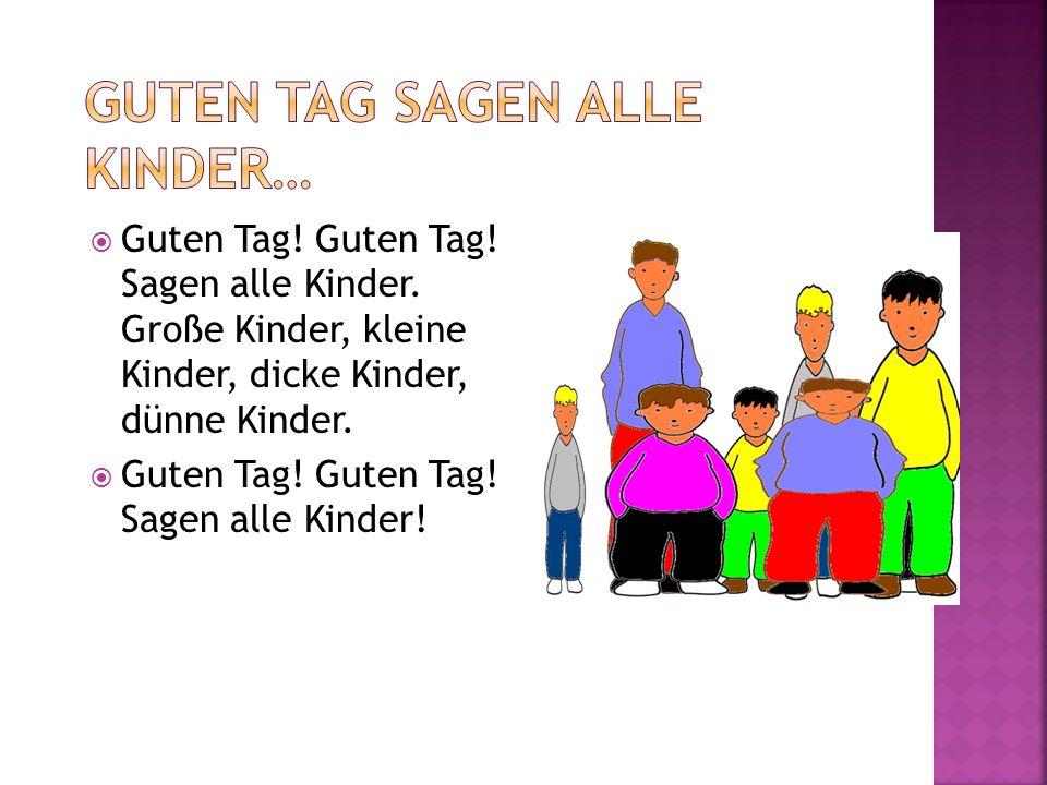 Guten Tag! Guten Tag! Sagen alle Kinder. Große Kinder, kleine Kinder, dicke Kinder, dünne Kinder. Guten Tag! Guten Tag! Sagen alle Kinder!