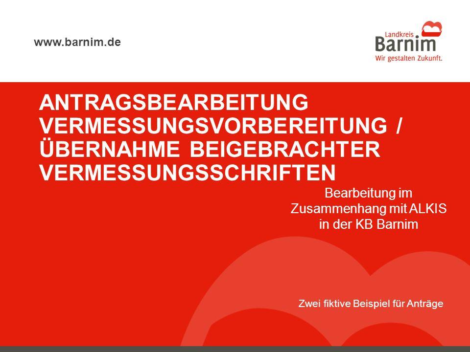Eberswalde, 05. März 2014 Seite 1 www.barnim.de ANTRAGSBEARBEITUNG VERMESSUNGSVORBEREITUNG / ÜBERNAHME BEIGEBRACHTER VERMESSUNGSSCHRIFTEN Bearbeitung