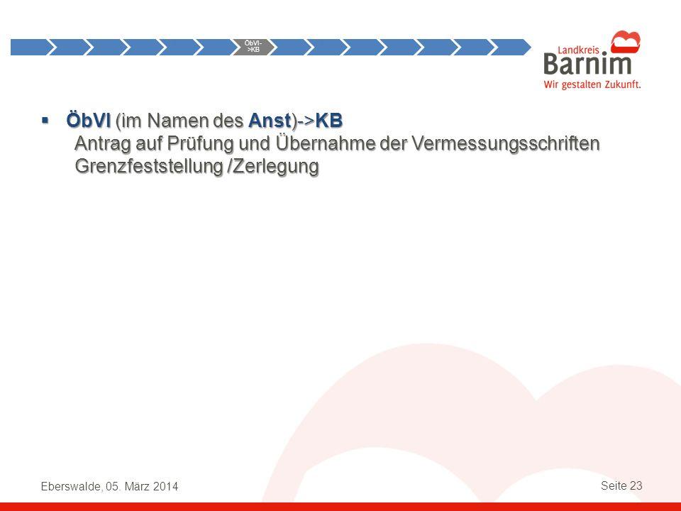 Eberswalde, 05. März 2014 Seite 23 ÖbVI (im Namen des Anst)->KB Antrag auf Prüfung und Übernahme der Vermessungsschriften Grenzfeststellung /Zerlegung